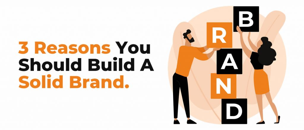 3 Reasons You Should Build A Solid Brand